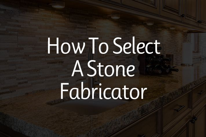 How to Select a Stone Fabricator