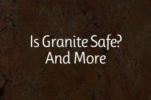 Is Granite Safe? And More
